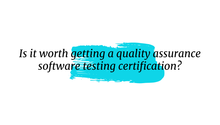 Is it worth getting a quality assurance software testing certification?