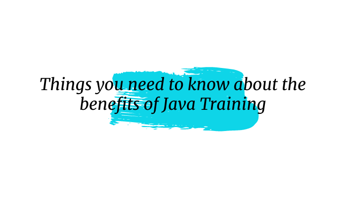 Things you need to know about the benefits of Java Training