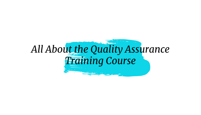 All About the Quality Assurance Training Course