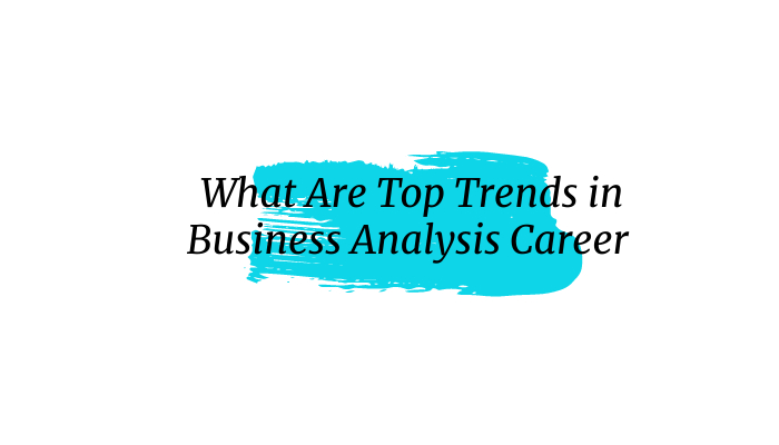 What Are Top Trends in Business Analysis Career