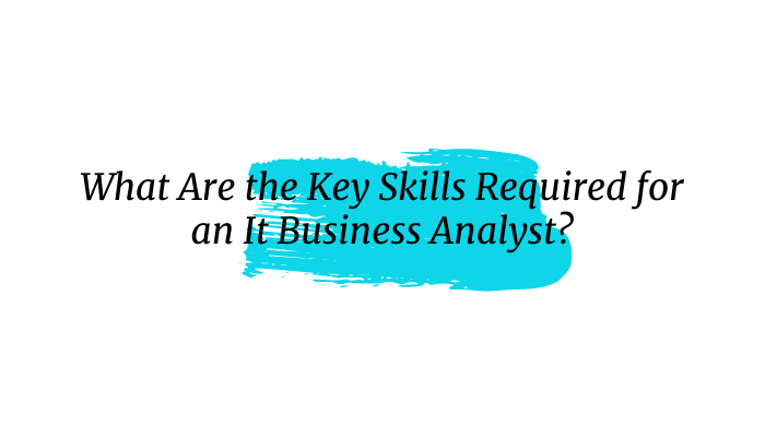 What Are the Key Skills Required for an It Business Analyst?